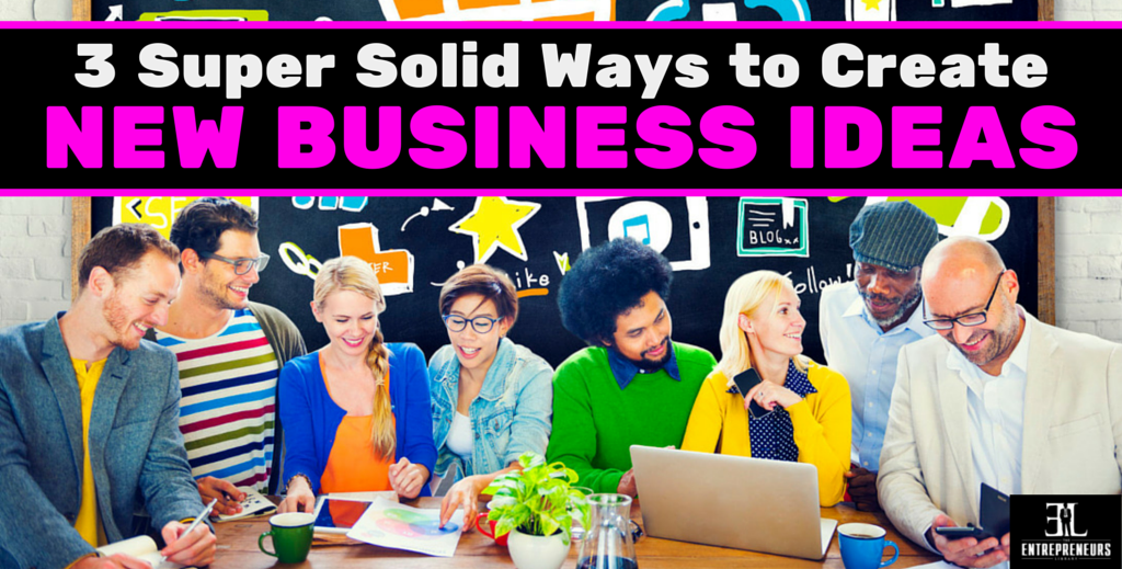 3 super solid ways to create new business ideas the entrepreneurs